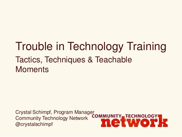 Trouble in Technology Training Tactics, Techniques & Teachable Moments Crystal Schimpf, Program Manager Community Technolo...
