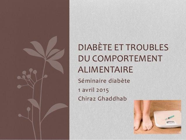 Séminaire diabète 1 avril 2015 Chiraz Ghaddhab DIABÈTE ET TROUBLES DU COMPORTEMENT ALIMENTAIRE