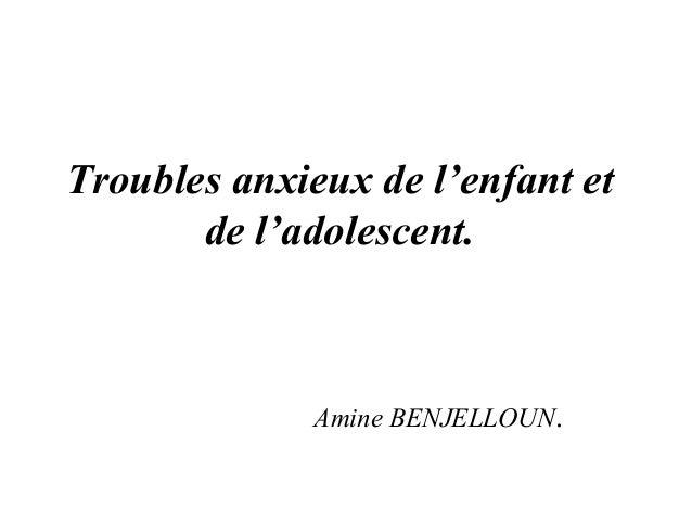 Troubles anxieux de l'enfant et       de l'adolescent.              Amine BENJELLOUN.
