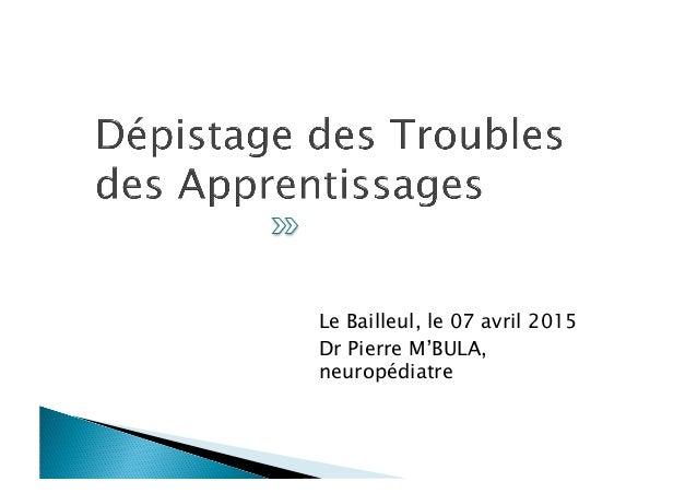 Le Bailleul, le 07 avril 2015 Dr Pierre M'BULA, neuropédiatre