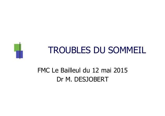 TROUBLES DU SOMMEIL FMC Le Bailleul du 12 mai 2015 Dr M. DESJOBERT