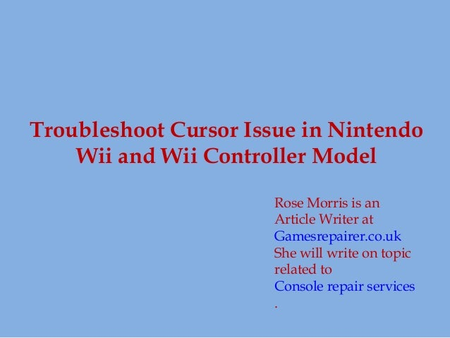Troubleshoot Cursor Issue in Nintendo Wii and Wii Controller Model Rose Morris is an Article Writer at Gamesrepairer.co.uk...