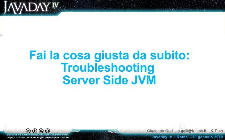 Fai la cosa giusta da subito:       Troubleshooting        Server Side JVM                        Giuseppe Galli – g.galli...