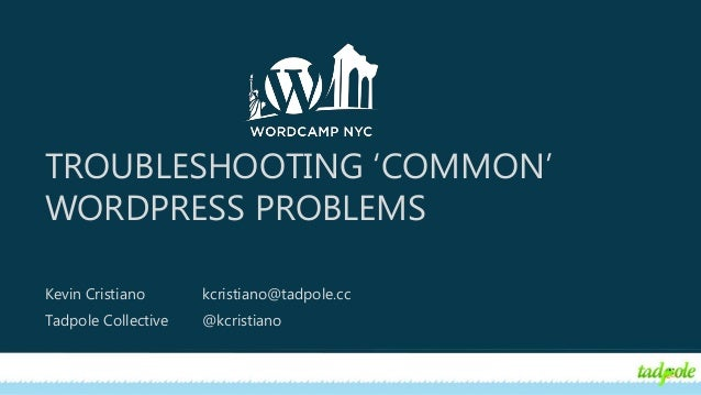 TROUBLESHOOTING 'COMMON' WORDPRESS PROBLEMS Kevin Cristiano kcristiano@tadpole.cc Tadpole Collective @kcristiano