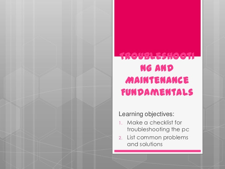 Troubleshooti   ng and MaintenanceFundamentalsLearning objectives:1.   Make a checklist for     troubleshooting the pc2.  ...