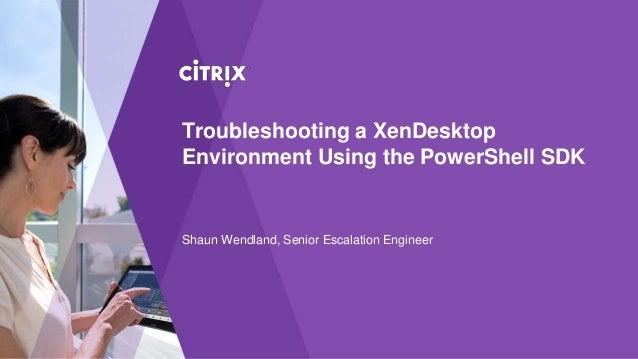 Troubleshooting a XenDesktop Environment Using the PowerShell SDK Shaun Wendland, Senior Escalation Engineer