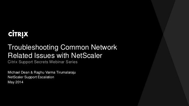 Troubleshooting Common Network Related Issues with NetScaler Michael Dean & Raghu Varma Tirumalaraju Citrix Support Secret...