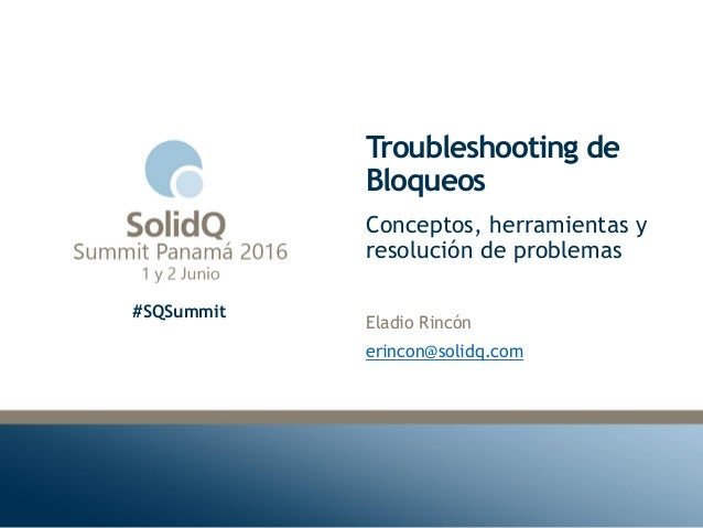 #SQSummit Troubleshooting de Bloqueos Eladio Rincón erincon@solidq.com Conceptos, herramientas y resolución de problemas