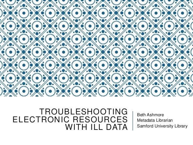 TROUBLESHOOTING ELECTRONIC RESOURCES WITH ILL DATA Beth Ashmore Metadata Librarian Samford University Library