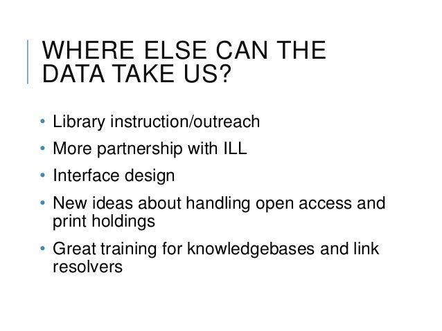 WHERE ELSE CAN THE DATA TAKE US? • Library instruction/outreach • More partnership with ILL • Interface design • New ideas...