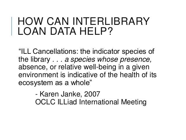 """HOW CAN INTERLIBRARY LOAN DATA HELP? """"ILL Cancellations: the indicator species of the library . . . a species whose presen..."""