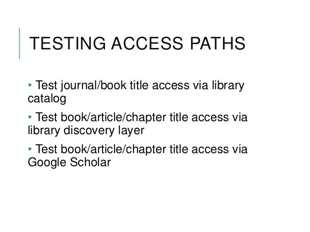 TESTING ACCESS PATHS • Test journal/book title access via library catalog • Test book/article/chapter title access via lib...
