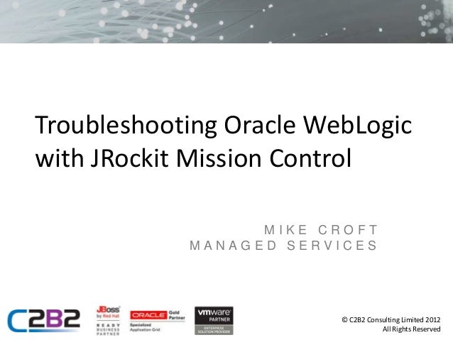 Troubleshooting Oracle WebLogicwith JRockit Mission Control                  MIKE CROFT            MANAGED SERVICES       ...