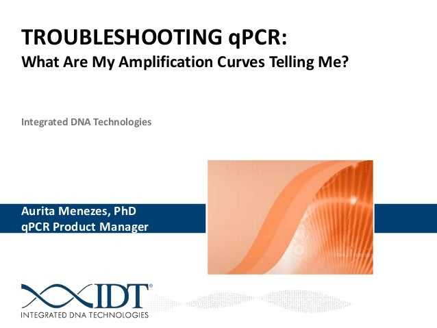 Integrated DNA Technologies TROUBLESHOOTING qPCR: What Are My Amplification Curves Telling Me? Aurita Menezes, PhD Aurita ...
