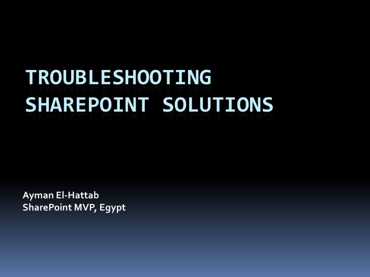 Troubleshooting Sharepoint solutions<br />Ayman El-Hattab<br />SharePoint MVP, Egypt<br />