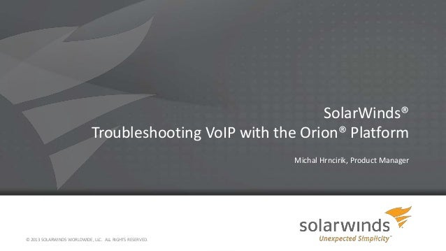 SolarWinds® Troubleshooting VoIP with the Orion® Platform Michal Hrncirik, Product Manager © 2013 SOLARWINDS WORLDWIDE, LL...