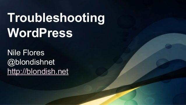 Troubleshooting WordPress Nile Flores @blondishnet http://blondish.net
