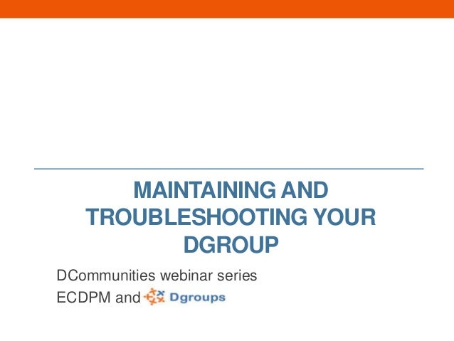 MAINTAINING AND TROUBLESHOOTING YOUR DGROUP DCommunities webinar series ECDPM and
