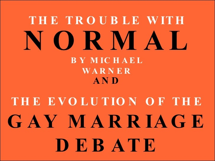 THE TROUBLE WITH NORMAL BY MICHAEL WARNER THE EVOLUTION OF THE GAY MARRIAGE DEBATE 1999-2009 AND