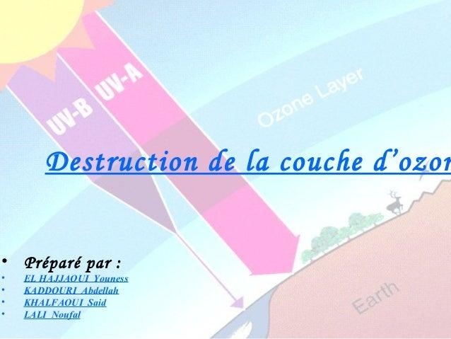 Destruction de la couche d'ozon• Préparé par :• EL HAJJAOUI Youness• KADDOURI Abdellah• KHALFAOUI Said• LALI Noufal