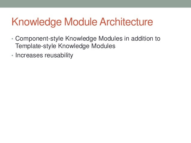 Knowledge Module Architecture • Component-style Knowledge Modules in addition to Template-style Knowledge Modules • Increa...