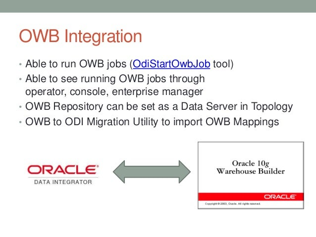 OWB Integration • Able to run OWB jobs (OdiStartOwbJob tool) • Able to see running OWB jobs through operator, console, ent...