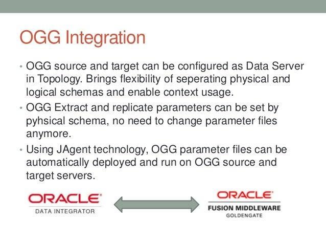 OGG Integration • OGG source and target can be configured as Data Server in Topology. Brings flexibility of seperating phy...