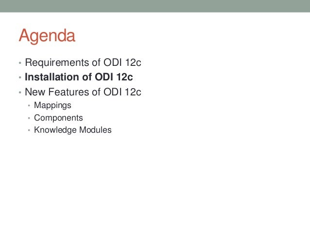 Agenda • Requirements of ODI 12c • Installation of ODI 12c • New Features of ODI 12c • Mappings • Components • Knowledge M...
