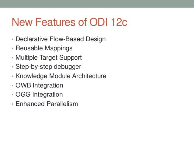 New Features of ODI 12c • Declarative Flow-Based Design • Reusable Mappings • Multiple Target Support • Step-by-step debug...