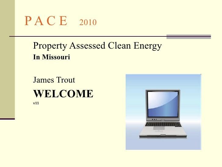 P A C E   2010 <ul><li>Property Assessed Clean Energy   </li></ul><ul><li>In Missouri </li></ul><ul><li>James Trout </li><...