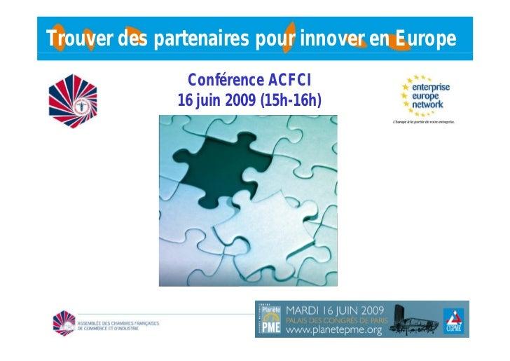 Trouver des partenaires pour innover en Europe               Conférence ACFCI              16 juin 2009 (15h-16h)
