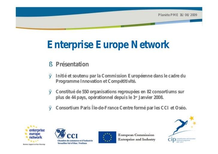 Planète PME 16/06/2009Enterprise Europe Network§ PrésentationØ Initié et soutenu par la Commission Européenne dans le cadr...