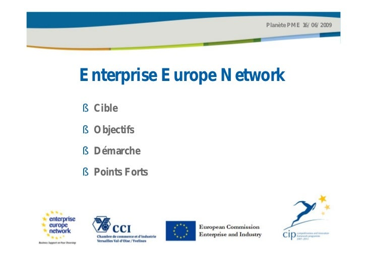 Planète PME 16/06/2009Enterprise Europe Network§ Cible§ Objectifs§ Démarche§ Points Forts                 European Commiss...