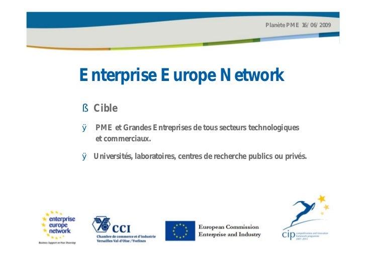 Planète PME 16/06/2009Enterprise Europe Network§ CibleØ PME et Grandes Entreprises de tous secteurs technologiques  et com...