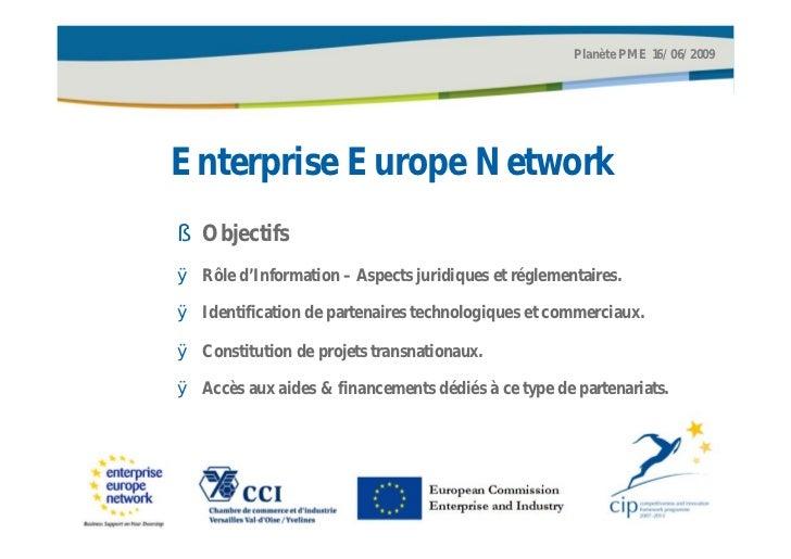 Planète PME 16/06/2009Enterprise Europe Network§ ObjectifsØ Rôle d'Information – Aspects juridiques et réglementaires.Ø Id...