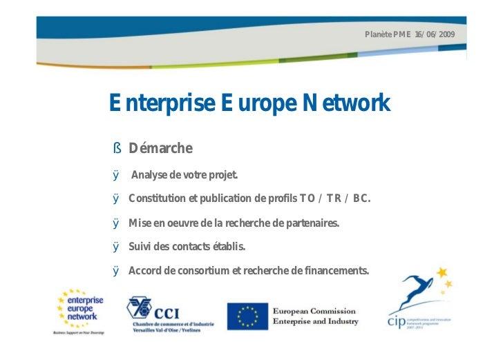 Planète PME 16/06/2009Enterprise Europe Network§ DémarcheØ Analyse de votre projet.Ø Constitution et publication de profil...