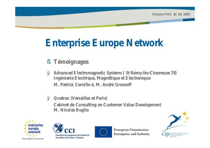 Planète PME 16/06/2009Enterprise Europe Network§ TémoignagesØ Advanced Electromagnetic Systems ( St Rémy-lès-Chevreuse 78)...