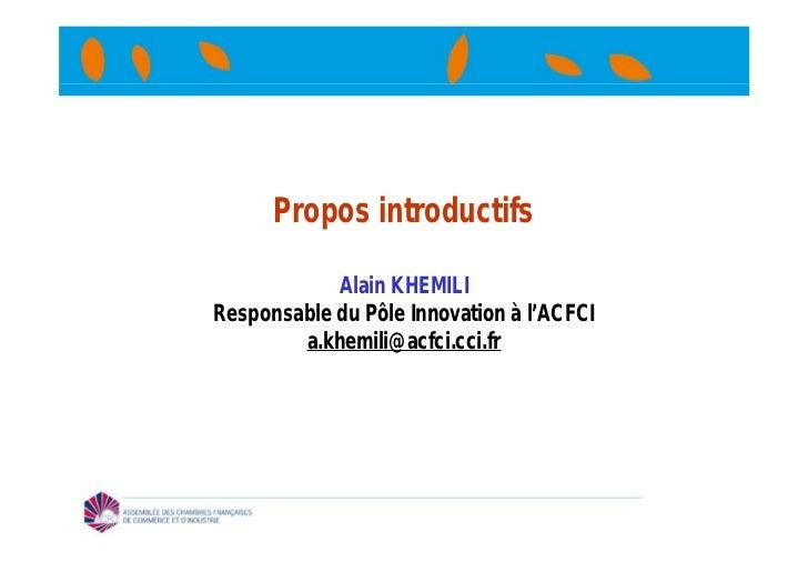 Propos introductifs            Alain KHEMILIResponsable du Pôle Innovation à l'ACFCI        a.khemili@acfci.cci.fr