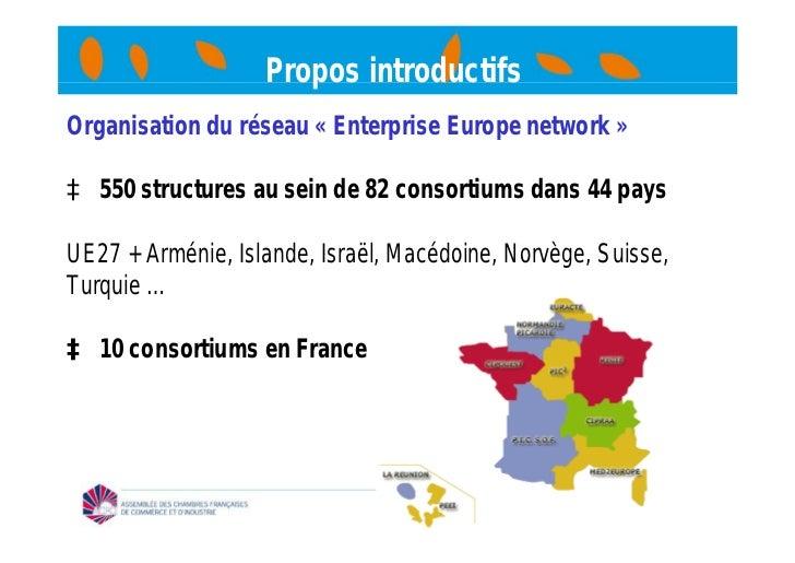 Propos introductifsOrganisation du réseau « Enterprise Europe network »à 550 structures au sein de 82 consortiums dans 44 ...