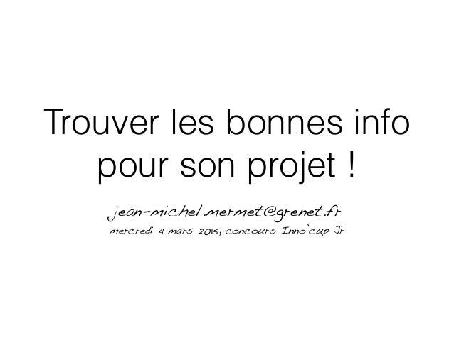 Trouver les bonnes info pour son projet ! jean-michel.mermet@grenet.fr mercredi 4 mars 2015, concours Inno'cup Jr