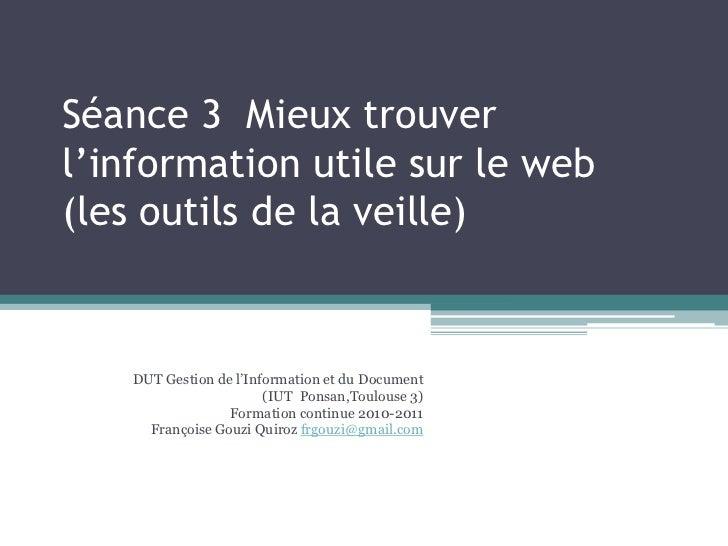 Séance 3  Mieux trouver l'information utile sur le web (les outils de la veille)<br />DUT Gestion de l'Information et du D...