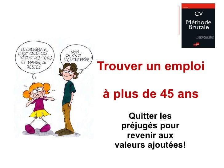 Trouver un emploi  à plus de 45 ans Quitter les préjugés pour revenir aux valeurs ajoutées!