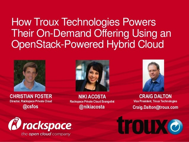 How Troux Technologies Powers Their On-Demand Offering Using an OpenStack-Powered Hybrid Cloud CHRISTIAN FOSTER Director, ...
