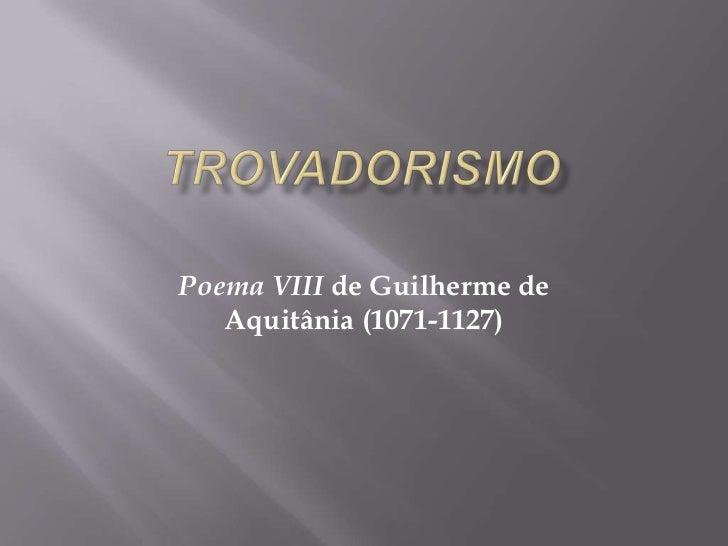 TROVADORISMO<br />Poema VIII de Guilherme de Aquitânia (1071-1127)<br />