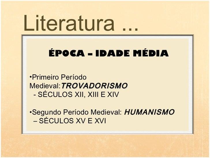 Literatura ...     ÉPOCA – IDADE MÉDIA•Primeiro PeríodoMedieval:TROVADORISMO - SÉCULOS XII, XIII E XIV•Segundo Período Med...