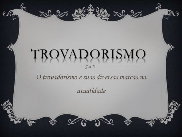 TROVADORISMO O trovadorismo e suas diversas marcas na atualidade