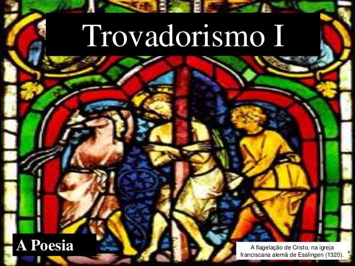 Trovadorismo IA Poesia                 A flagelação de Cristo, na igreja                     franciscana alemã de Esslinge...