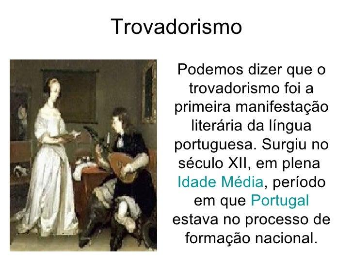 Trovadorismo Podemos dizer que o trovadorismo foi a primeira manifestação literária da língua portuguesa. Surgiu no século...