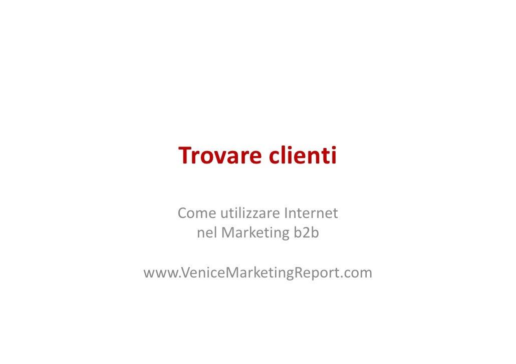 Trovare clienti      Come utilizzare Internet       nel Marketing b2b  www.VeniceMarketingReport.com