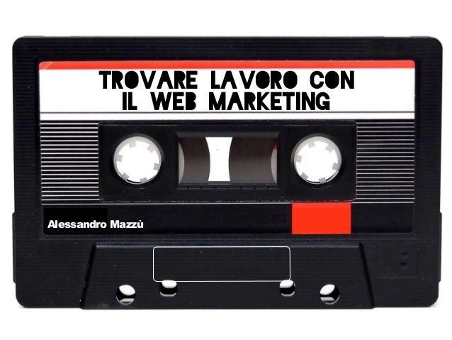 Trovare lavoro con il Web Marketing  Alessandro Mazzù